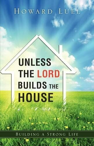 Unless the Lord Builds the House Building a Stronger Life by Howard Lull NEW
