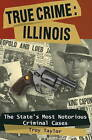 True Crime: Illinois: The State's Most Notorious Criminal Cases by Troy Taylor (Paperback, 2009)