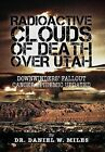 Radioactive Clouds of Death Over Utah: Downwinders' Fallout Cancer Epidemic Updated by Dr Daniel W Miles (Hardback, 2013)