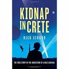 Kidnap in Crete: The True Story of the Abduction of a Nazi General by Rick Stroud (Hardback, 2014)