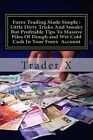 Forex Trading Made Simple: Little Dirty Tricks and Sneaky But Profitable Tips to Massive Piles of Dough and Wet Cold Cash in Your Forex Account: Bust the Losing Cycle, Become Unstoppable Trader, Lose the 9 - 5 Rut Cahse by Trader X (Paperback / softback, 2014)