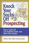 Knock Your Socks Off Prospecting: How to Cold Call, Get Qualified Leads, and Make More Money by Ron Zemke, William Miller (Paperback, 2005)
