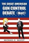 The Great American Gun Control Debate (not ) by Michael E. Wuest 9781449029968
