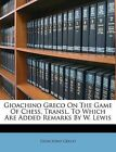 Gioachino Greco on the Game of Chess. Transl. to Which Are Added Remarks by W. Lewis by Gioachino Greco (Paperback / softback, 2011)