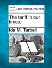 The Tariff in Our Times. by Ida M Tarbell (Paperback / softback, 2010)