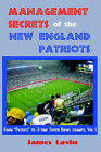 Management Secrets of the New England Patriots: From  Patsies  to Two-Time Super Bowl Champs; Vol. 1: Achievements, Personnel, Teamwork, Motivation, and Competition by James K Lavin (Paperback / softback, 2005)