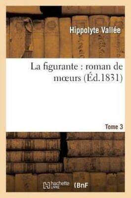 La figurante : roman de moeurs. Tome 4 - Hippolyte Vallée
