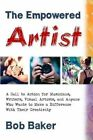 The Empowered Artist: A Call to Action for Musicians, Writers, Visual Artists, and Anyone Who Wants to Make a Difference with Their Creativity by Bob Baker (Paperback / softback, 2015)
