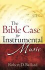 The Bible Case for Instrumental Music by Robert D Ballard (Paperback / softback, 2007)