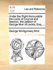 Under the Right Honourable the Lords of Council and Session, the Petition of George Moir of Leckie, Esq; ... by George Montgomery Moir (Paperback / softback, 2010)