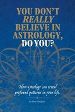 You Don't Really Believe in Astrology, Do You? : How Astrology Reveals...