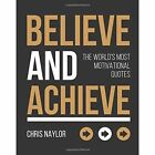 Believe and Achieve: The World's Most Motivational Quotes by Chris Naylor (Hardback, 2017)