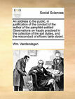 An Address to the Public, in Justification of the Conduct of the Author of the Pamphlet Entitled Observations on Frauds Practised in the Collection of the Salt Duties, and the Misconduct of Officers Fairly Stated. by Wm Vanderstegen (Paperback / softback, 2010)