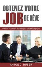 Obtenez Votre Job de Rêve : Comment Vous Rendre Irrésistible Pour Votre Futur...