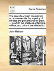 The Scarcity of Grain Considered: Or, a Statement of the Impolicy of the Late and Present Price of Grain, ... in Which the Practices of Farmers, Millers, and Bakers, Are Alluded to by John Malham (Paperback / softback, 2010)