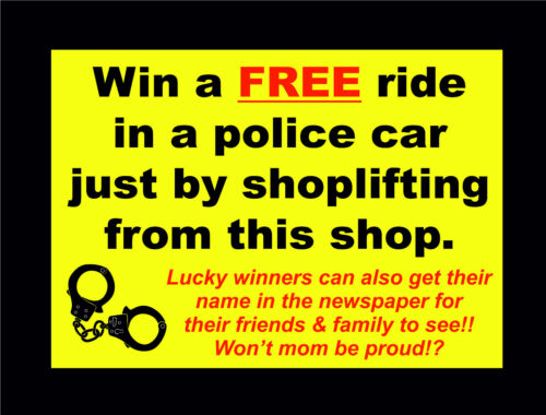 WIN A FREE RIDE IN POLICE CAR BY SHOPLIFTING FROM THIS SHOP YELLOW FUNNY SIGN
