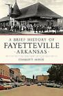 Brief History Ser.: A Brief History of Fayetteville, Arkansas by Charles Y. Alison (2017, Trade Paperback)