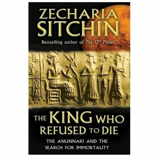 The King Who Refused to Die: The Anunnaki and the Search for Immortality by Sit