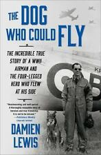 The Dog Who Could Fly : The Incredible True Story of a WWII Airman and the Four-Legged Hero Who Flew at His Side by Damien Lewis (2015, Paperback)