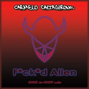 Carmelo-Caltagirone-F-ck-d-Alien-2012-to-2017-mix