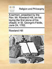 A Sermon, Preached by the REV. Mr. Rowland Hill, on His Laying the First Stone of His Chapel, in St. George's Fields, June 24, 1782. by Rowland Hill (Paperback / softback, 2010)