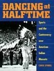 Dancing at Halftime: Sports and the Controversy Over American Indian Mascots by Carol Spindel (Hardback, 2000)