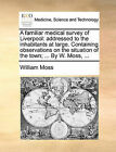 A Familiar Medical Survey of Liverpool: Addressed to the Inhabitants at Large. Containing Observations on the Situation of the Town; ... by W. Moss, ... by William Moss (Paperback / softback, 2010)