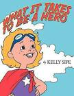 What It Takes to Be a Hero by Kelly Sipe (Paperback / softback, 2012)