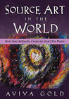 Source Art in the World: How Your Authentic Creativity Heals the Planet by Aviva Gold (Paperback / softback)