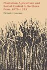 Plantation Agriculture and Social Control in Northern Peru, 1875-1933 by Michael J. Gonzales (Paperback, 2014)