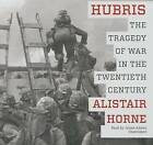 Hubris: The Tragedy of War in the Twentieth Century by Sir Alistair Horne (CD-Audio, 2015)