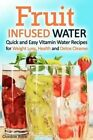 Fruit Infused Water: Quick and Easy Vitamin Water Recipes for Weight Loss, Health and Detox Cleanse by Gordon Rock (Paperback / softback, 2015)