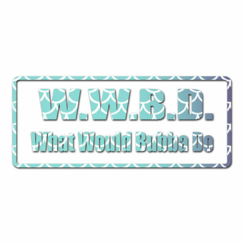 What Would Bubba Do Multiple Patterns /& Sizes ebn1793 Vinyl Decal Sticker