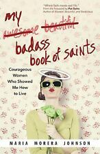 My Badass Book of Saints : Courageous Women Who Showed Me How to Live by...