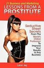 21 Business and Marketing Lessons from a Prostitute: Seductive Street Secrets from the World's Oldest Profession to Improve Your Results in Any Business by Leon Jay (Paperback / softback, 2013)