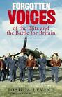 Forgotten Voices: Forgotten Voices of the Blitz and the Battle for Britain : A New History in the Words of the Men and Women on Both Sides by Joshua Levine (2007, Paperback)