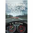 You Think You Can Drive! by E M Williams (Paperback / softback, 2014)