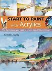 Start to Paint: Start to Paint with Acrylics by Arnold Lowrey (2016, Paperback)