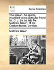 The Spleen. an Epistle, Inscribed to His Particular Friend Mr. C. J. by the Late Mr. Matthew Green, of the Custom-House, London. by Matthew Green (Paperback / softback, 2010)