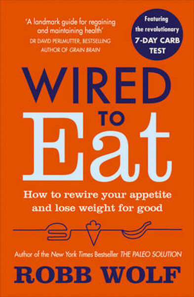 Wired to Eat: How to Rewire Your Appetite and Lose Weight for Good | Robb Wolf