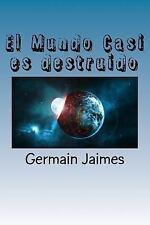 El Mundo Casi Es Destruido : ¿Será Cierto? ¿Sólo un Engaño Más? by Germain...