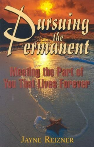 Pursuing the Permanent: Meeting the Part of You That Lives Forever Reizner, Jay