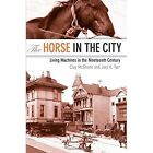 The Horse in the City: Living Machines in the Nineteenth Century by Joel A. Tarr, Clay McShane (Paperback, 2011)