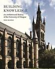 Building Knowledge: An Architectural History of the University of Glasgow by Nick Haynes (Hardback, 2013)