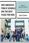 Why America's Public Schools are the Best Place for Kids: Reality Vs. Negative Perceptions by Dave F. Brown (Hardback, 2011)