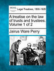 A Treatise on the Law of Trusts and Trustees. Volume 1 of 2 by Jairus Ware Perry (Paperback / softback, 2010)