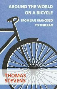 Around the World on a Bicycle, from San Francisco to Teheran by Thomas Stevens (