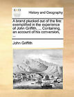 A Brand Plucked Out of the Fire: Exemplified in the Experience of John Griffith, ... Containing, an Account of His Conversion, ... by John Griffith (Paperback / softback, 2010)