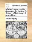 A Father's Legacy to His Daughters. by the Late Dr. Gregory of Edinburgh. a New Edition. by John Gregory (Paperback / softback, 2010)