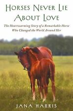 Horses Never Lie about Love: The Heartwarming Story of a Remarkable Horse Who Ch